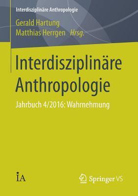 Interdisziplinare Anthropologie: Jahrbuch 4/2016: Wahrnehmung  by  Gerald Hartung