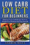 Low Carb Diet for Beginners: Delicious Low Carb Recipes to Lose Weight Fast Without Starving Yourself