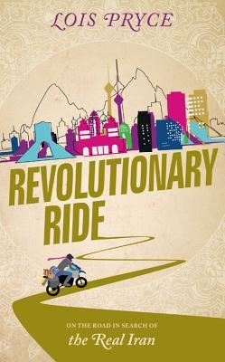 Revolutionary Ride On the Road in Search of the Real Iran