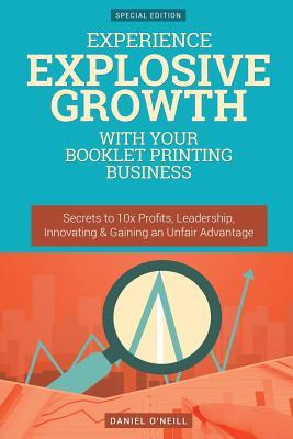 Experience Explosive Growth with Your Booklet Printing Business: Secrets to 10x Profits, Leadership, Innovation & Gaining an Unfair Advantage