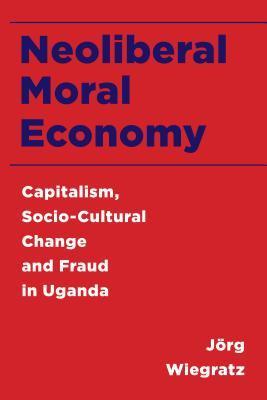 Neoliberal Moral Economy: Capitalism, Socio-Cultural Change and Fraud in Uganda
