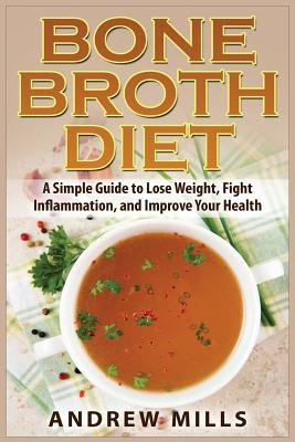 Bone Broth Diet: Lose Weight, Fight Inflammation, and Improve Your Health with Delicious Bone Broth Recipes