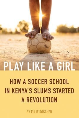 Play Like a Girl: How a Soccer School in Kenya's Slums Started a Revolution