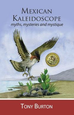 Mexican Kaleidoscope: Myths, Mysteries and Mystique  by  Tony   Burton