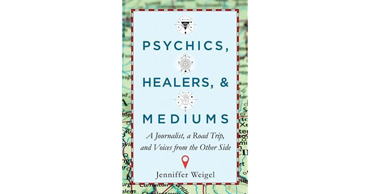 Psychics, Healers, Mediums: A Journalist, a Road Trip, and Voices from the Other Side by Jenniffer Weigel