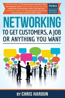 Networking to Get Customers, a Job or Anything You Want: Also Includes Over 2 Hours of Video Lessons and 15 Downloadable Networking Templates & Exercises to Take Your Career to the Next Level!