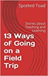 13 Ways of Going on a Field Trip: Stories about Teaching and Learning