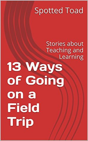 13 Ways of Going on a Field Trip by Spotted Toad