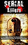 Serial Killers: Horror, & Murder: Scary Stories, & True Stories of the Most Terrifying Serial Killers the World has Ever Seen! (Ted Bundy, Jack the Ripper, ... Unsolved Mysteries, Torture Book 1)