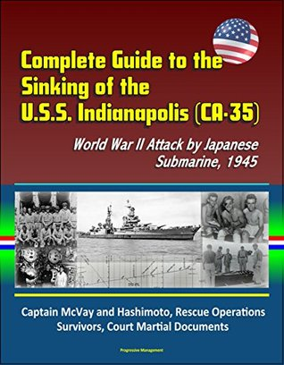 Complete Guide to the Sinking of the U.S.S. Indianapolis (CA-35), World War II Attack by Japanese Submarine, 1945, Captain McVay and Hashimoto, Rescue Operations, Survivors, Court Martial Documents