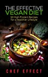 The Effective Vegan Diet: 50 High Protein Recipes for a Healthier Lifestyle (vegan diet, high protein vegan cookbook, vegan recipes, vegan diet for weight loss)