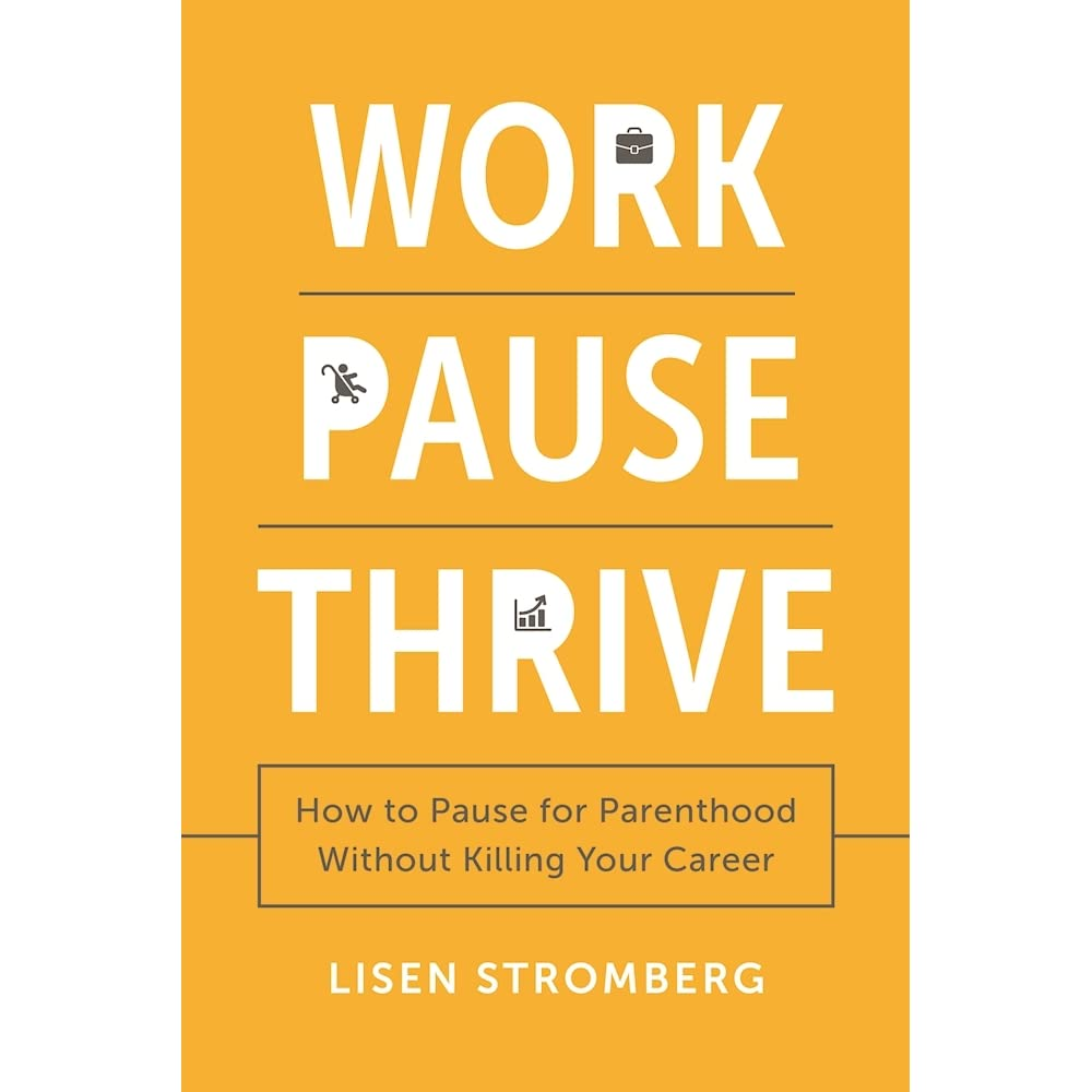 Work Pause Thrive: How to Pause for Parenthood Without Killing Your Career by Lisen Stromberg ...