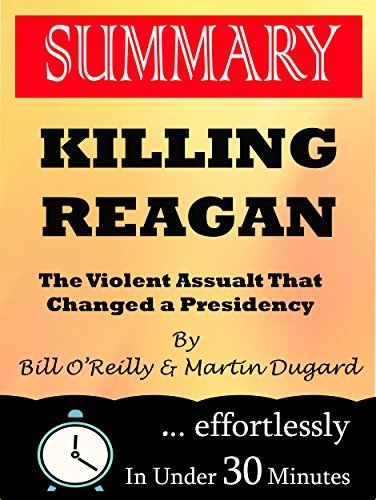 Summary: Killing Reagan: The Violent Assault That Changed a Presidency Bill OReilly and Martin Dugard by 30 Minutes Flip