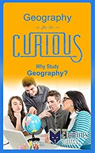 Geography for the Curious: Why Study Geography?