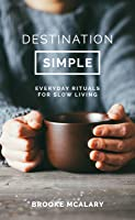 Destination Simple: Everyday Rituals for a Slower Life