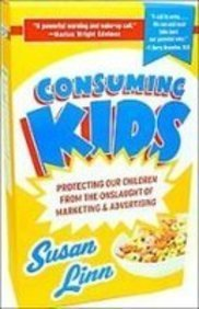 Consuming Kids: Protecting Our Children from the Onslaught of Marketing and Advertising
