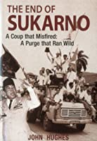 The End Of Sukarno: A Coup That Misfired; A Purge That Ran Wild
