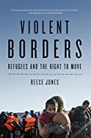 Violent Borders: Refugees and the Right to Move