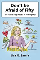 Don't Be Afraid of Fifty: The Twelve Step Process to Turning Fifty