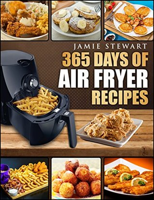 Air Fryer: 365 Days of Air Fryer Recipes Cookbook: Quick and Easy Recipes to Fry, Bake and Grill with Your Air Fryer (Paleo, Vegan, Instant Meal, Pot, Clean Eating)