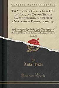 The Voyages of Captain Luke Foxe of Hull, and Captain Thomas James of Bristol, in Search of a North-West Passage, in 1631-32, Vol. 2 of 2: With Narratives of the Earlier North-West Voyages of Frobisher, Davis, Weymouth, Hall, Knight, Hudson, Button, Gibbo