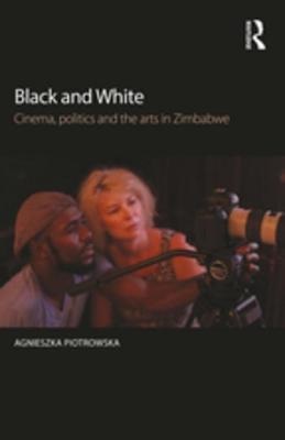 Black and White: Cinema, Politics and the Arts in Zimbabwe  by  Agnieszka Piotrowska