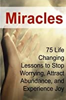 Miracles: 75 Life Changing Lessons to Stop Worrying, Attract Abundance, and Experience Joy: Miracles, Miracle Book, Abundance, Abundance Tips, Attract Abundance