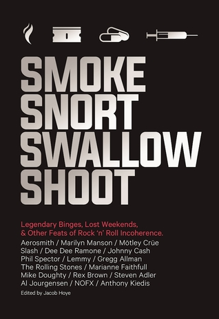 Smoke Snort Swallow Shoot: Legendary Binges, Lost Weekends, and Other Feats of Rock 'n' Roll Incoherence