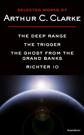 Selected Works of Arthur C. Clarke: The Deep Range, The Trigger, The Ghost from the Grand Banks, Richter 10