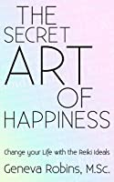 The Secret Art of Happiness: Change Your Life with the Reiki Ideals