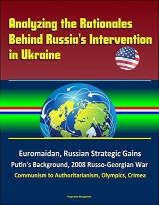 Analyzing the Rationales Behind Russia's Intervention in Ukraine - Euromaidan, Russian Strategic Gains, Putin's Background, 2008 Russo-Georgian War, Communism to Authoritarianism, Olympics, Crimea