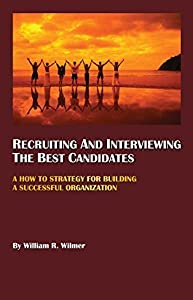 RECRUITING AND INTERVIEWING THE BEST CANDIDATES: A How To Strategy For Building A Successful Organization