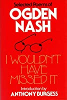 I Wouldn't Have Missed It - Selected Poems of Ogden Nash