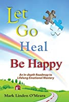 Let Go Heal Be Happy: An In-depth Roadmap to Life-long Emotional Mastery