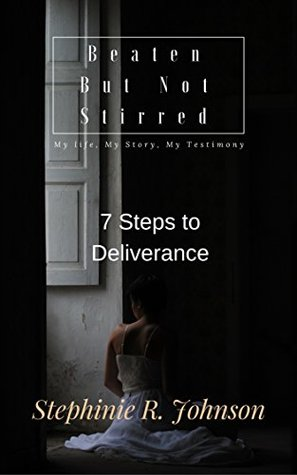 Beaten But Not Stirred: My Life, My Story, My Testimony: 7 Steps to Deliverance