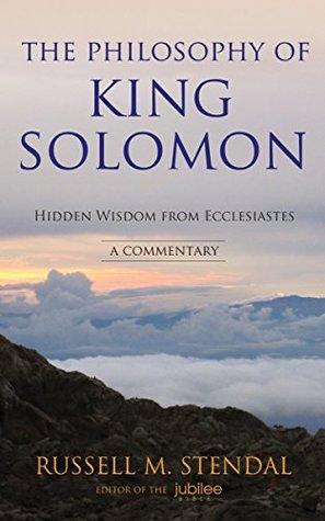 The Philosophy of King Solomon: Hidden Wisdom from Ecclesiastes