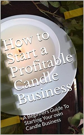 How to Start a Profitable Candle Business: A Beginners Guide To Starting Your own Candle Business