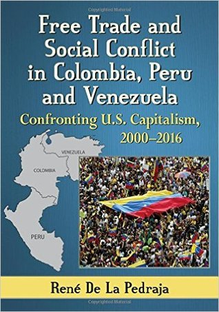 Free Trade and Social Conflict in Colombia, Peru and Venezuela: Confronting U.S. Capitalism, 2000-2016