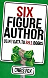 Six Figure Author: Using Data to Sell Books (Write Faster, Write Smarter Book 5)