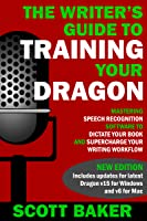 The Writer's Guide to Training Your Dragon - Using Speech Recognition Software to Dictate Your Book and Supercharge Your Writing Workflow (Dictation Mastery for PC and Mac)
