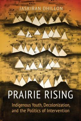 Prairie rising : indigenous youth, decolonization, and the politics of intervention / Jaskiran Dhillon