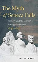 The Myth of Seneca Falls: Memory and the Women's Suffrage Movement, 1848-1898