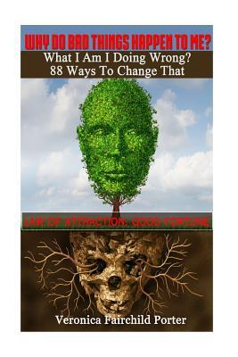 Why Do Bad Things Happen to Me? What Am I Doing Wrong? 88 Ways to Change That: Law of Attraction: Good Fortune