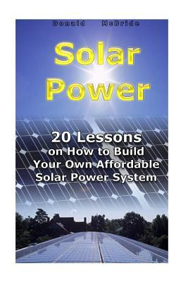 Solar Power: 20 Lessons on How to Build Your Own Affordable Solar Power System: (Energy Independence, Lower Bills & Off Grid Living)