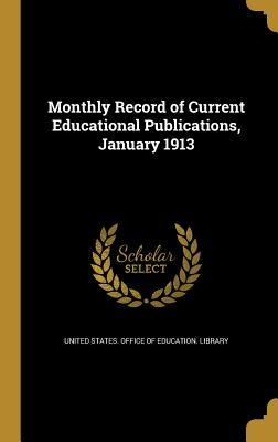 Monthly Record of Current Educational Publications, January 1913  by  United States Office of Education Libr