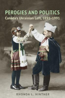 Perogies and Politics: Canada's Ukrainian Left, 1891-1991