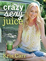 Crazy Sexy Juice: 100+ Simple Juice, Smoothie  Elixir Recipes to Super-charge Your Health