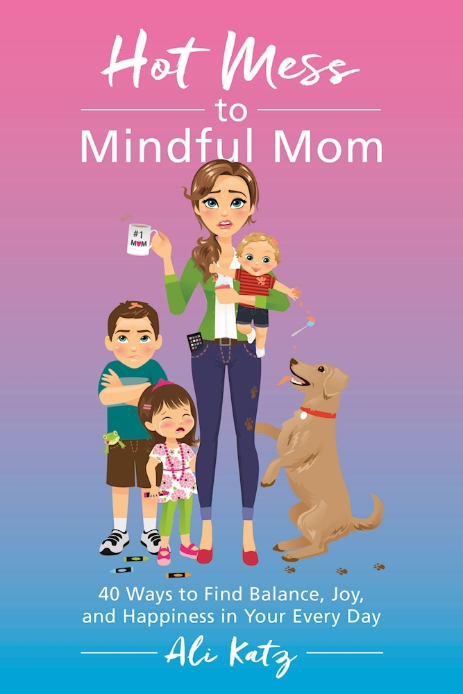Hot Mess to Mindful Mom 40 Ways to Find Balance and Joy in Your Every Day