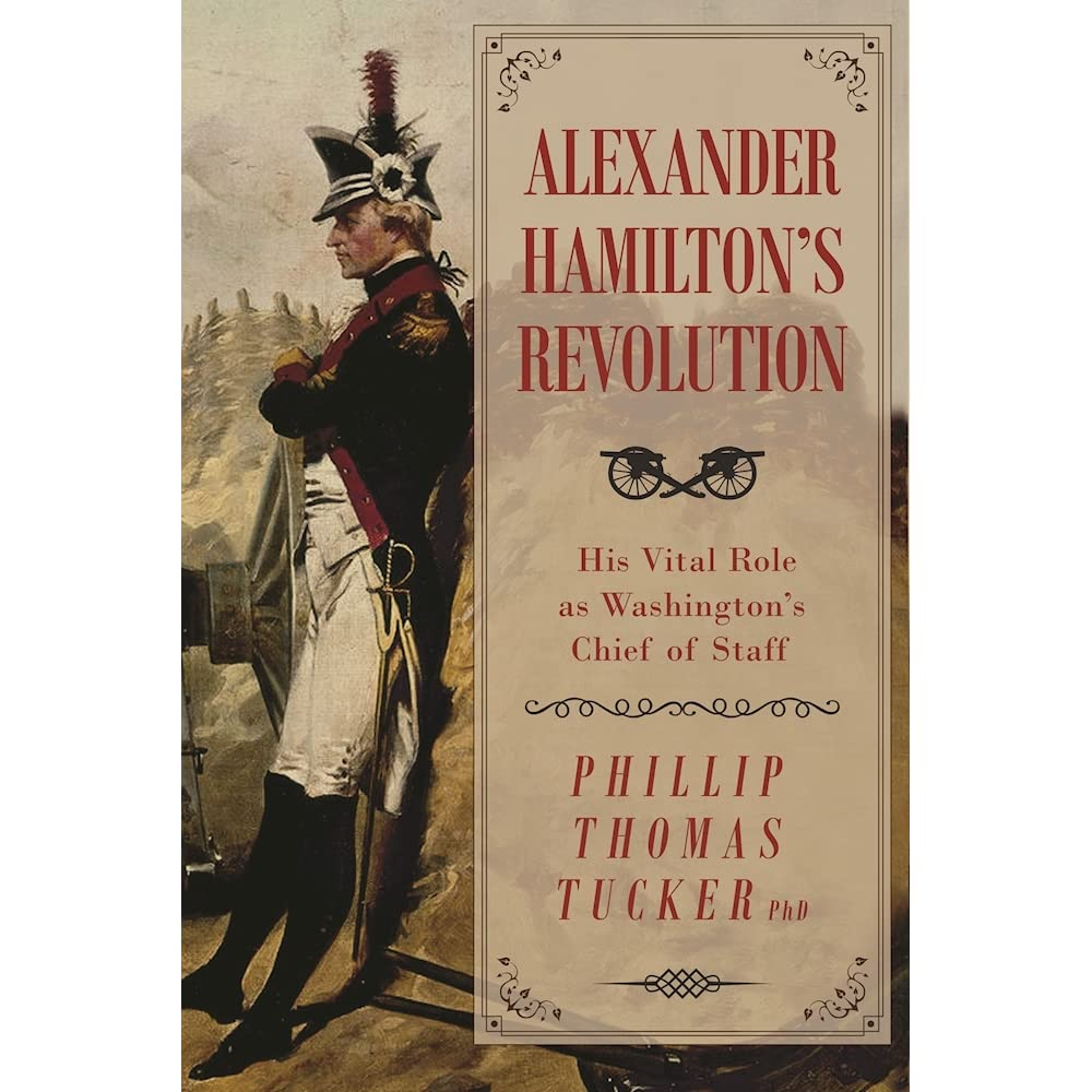 Alexander Hamilton's Revolution: His Vital Role as Washington's Chief of  Staff by Phillip Thomas Tucker