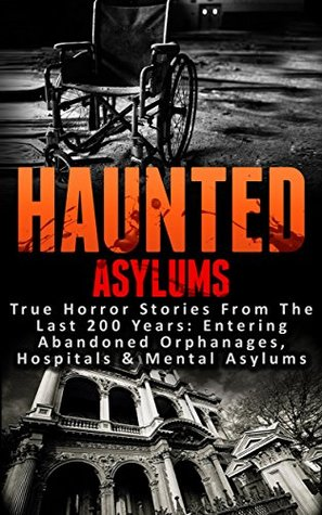 Haunted Asylums: True Horror Stories From The Last 200 Years: Entering Abandoned Orphanages, Hospitals & Mental Asylums (Haunted Places, Scary Ghost Stories, True Hauntings and Paranormal Book 1)